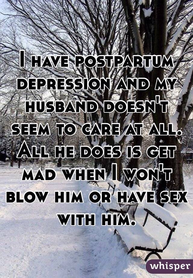 I have postpartum depression and my husband doesn't seem to care at all. All he does is get mad when I won't blow him or have sex with him.