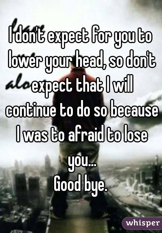 I don't expect for you to lower your head, so don't expect that I will continue to do so because I was to afraid to lose you... Good bye.