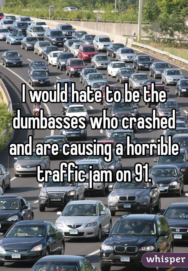 I would hate to be the dumbasses who crashed and are causing a horrible traffic jam on 91.