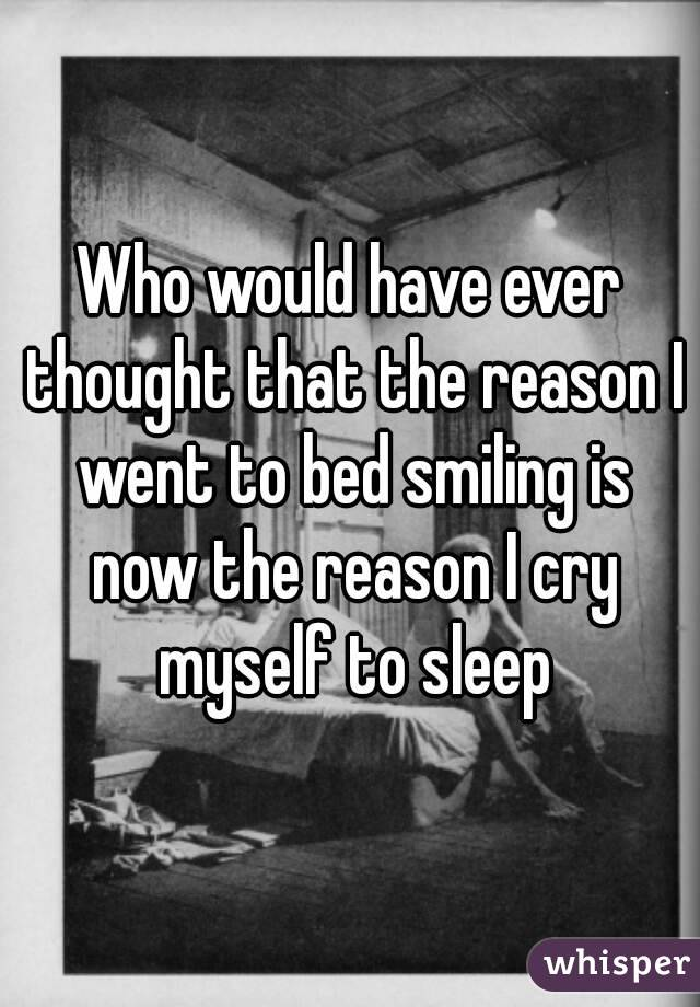 Who would have ever thought that the reason I went to bed smiling is now the reason I cry myself to sleep