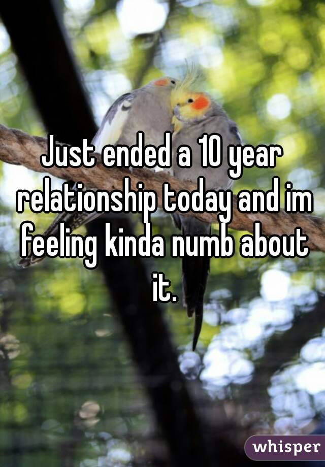 Just ended a 10 year relationship today and im feeling kinda numb about it.