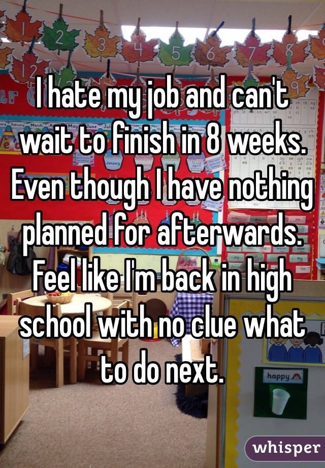 I hate my job and can't wait to finish in 8 weeks. Even though I have nothing planned for afterwards. Feel like I'm back in high school with no clue what to do next.