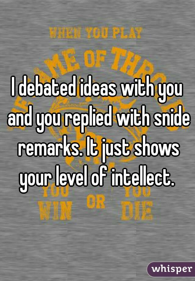 I debated ideas with you and you replied with snide remarks. It just shows your level of intellect.