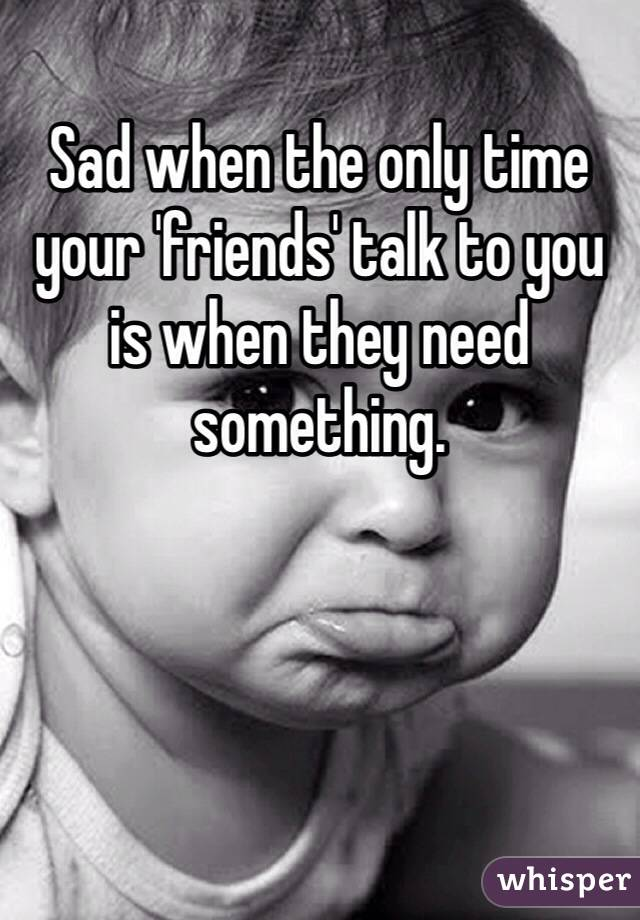 Sad when the only time your 'friends' talk to you is when they need something.