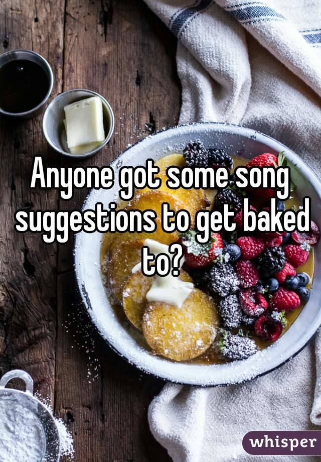 Anyone got some song suggestions to get baked to?