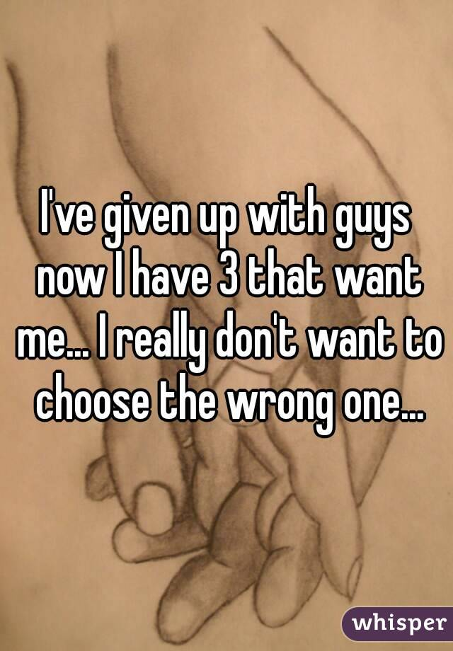 I've given up with guys now I have 3 that want me... I really don't want to choose the wrong one...