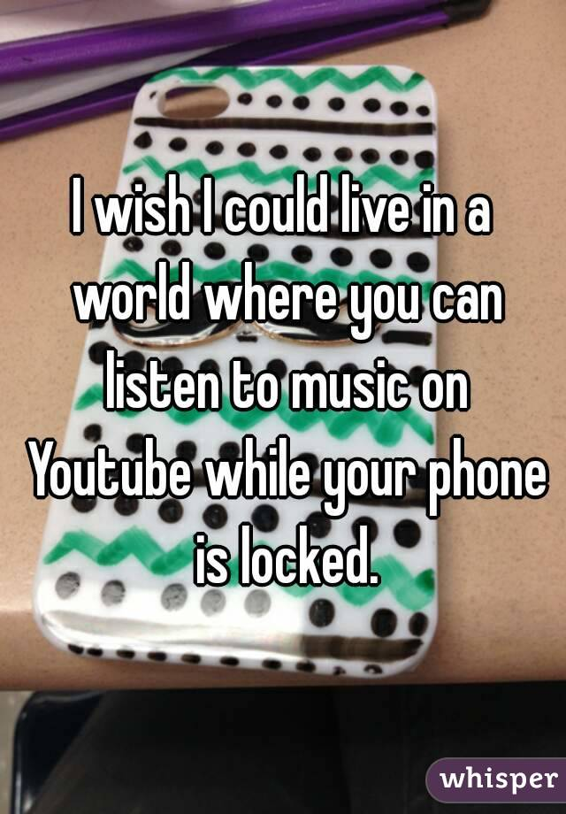 I wish I could live in a world where you can listen to music on Youtube while your phone is locked.
