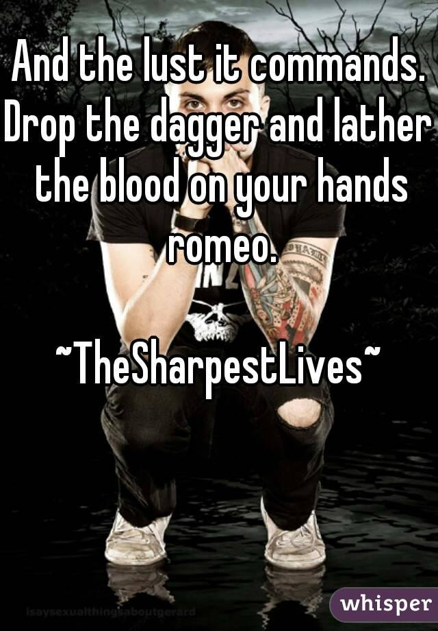 And the lust it commands. Drop the dagger and lather the blood on your hands romeo.  ~TheSharpestLives~