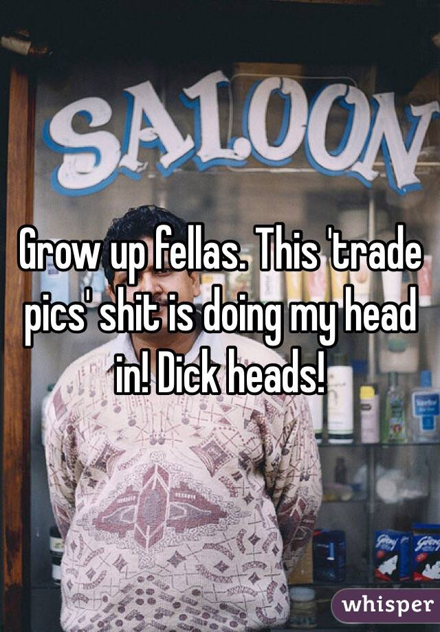 Grow up fellas. This 'trade pics' shit is doing my head in! Dick heads!