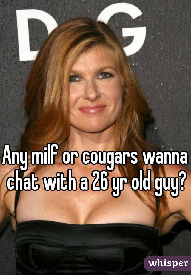 Any milf or cougars wanna chat with a 26 yr old guy?