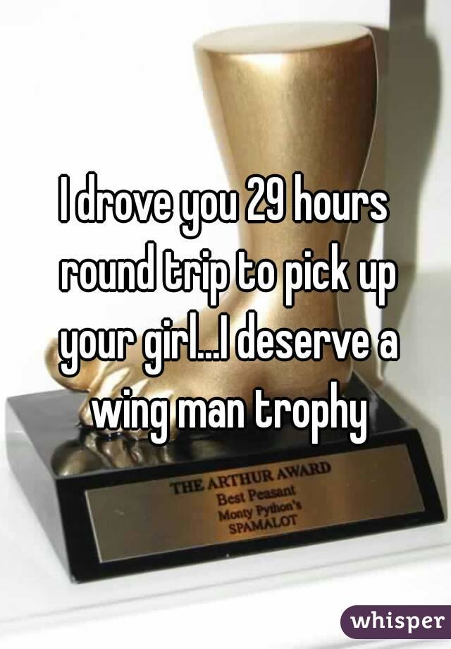 I drove you 29 hours round trip to pick up your girl...I deserve a wing man trophy