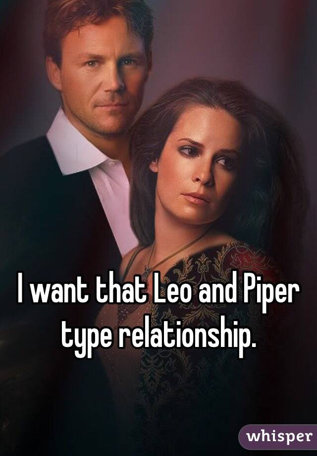 I want that Leo and Piper type relationship.