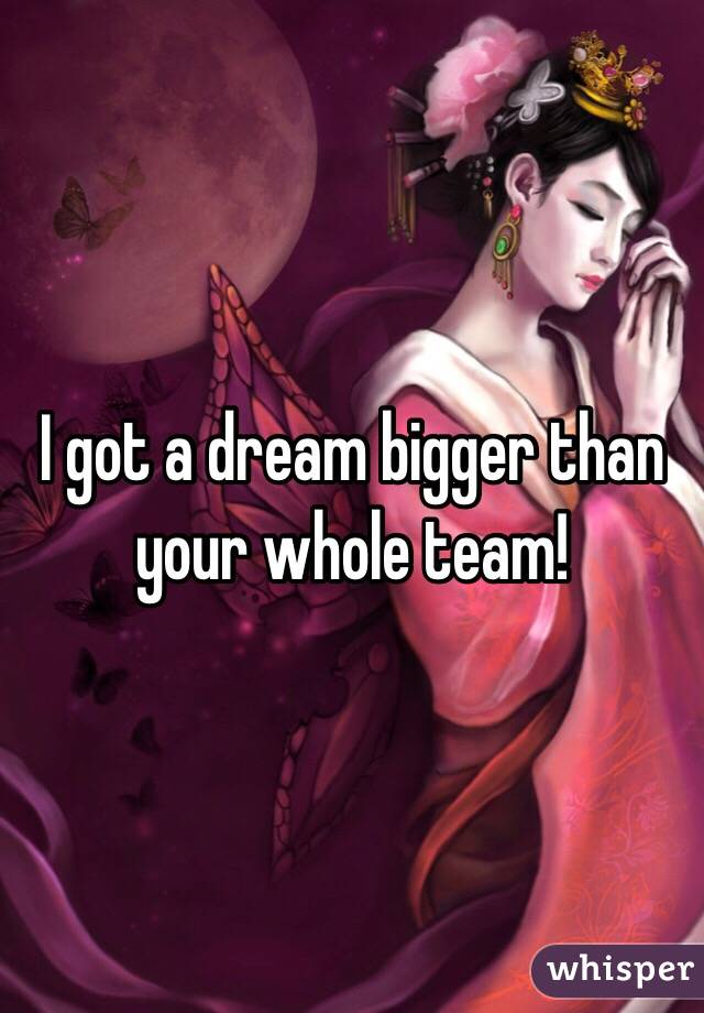 I got a dream bigger than your whole team!