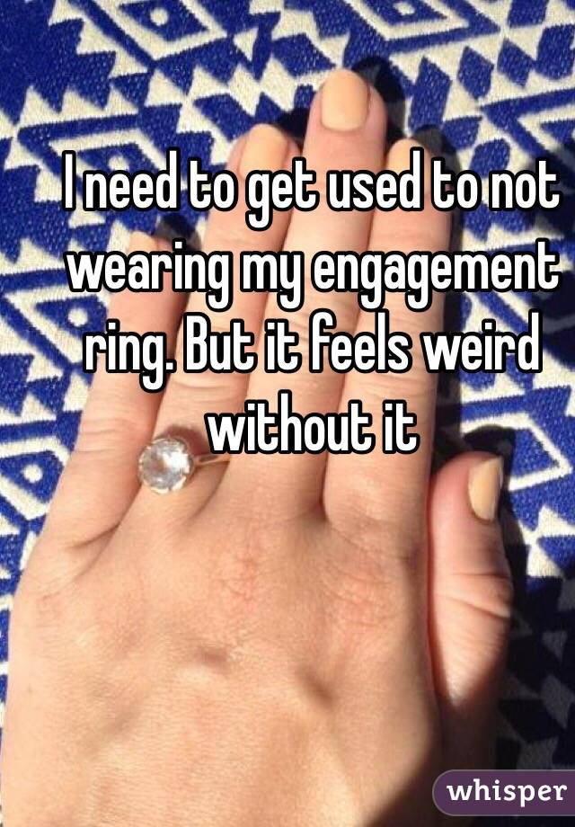 I need to get used to not wearing my engagement ring. But it feels weird without it