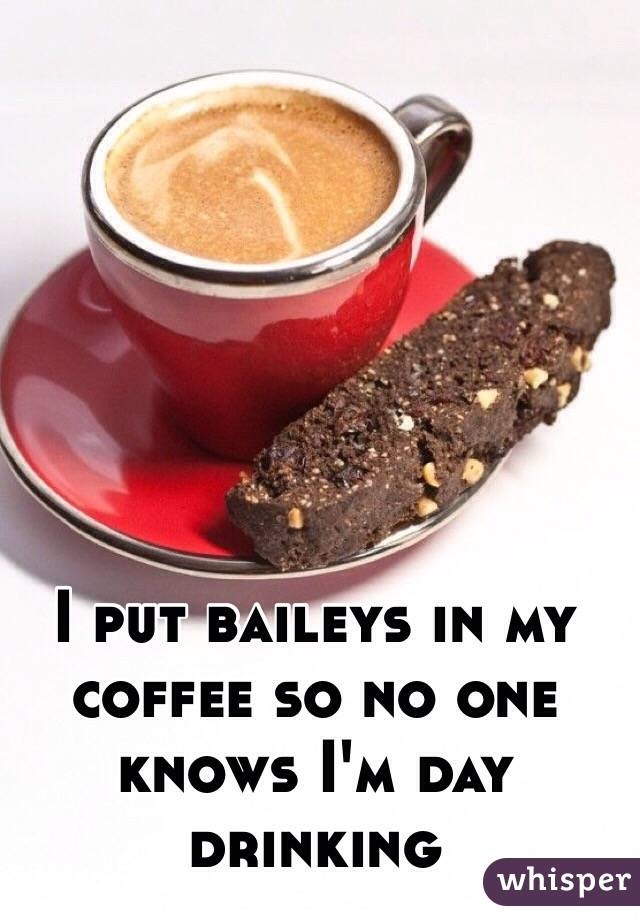 I put baileys in my coffee so no one knows I'm day drinking
