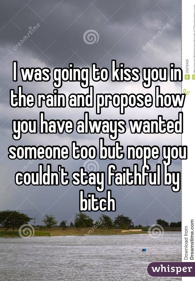 I was going to kiss you in the rain and propose how you have always wanted someone too but nope you couldn't stay faithful by bitch