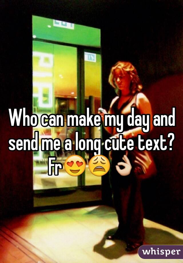 Who can make my day and send me a long cute text? Fr😍😩👌
