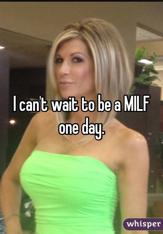 I can't wait to be a MILF one day.
