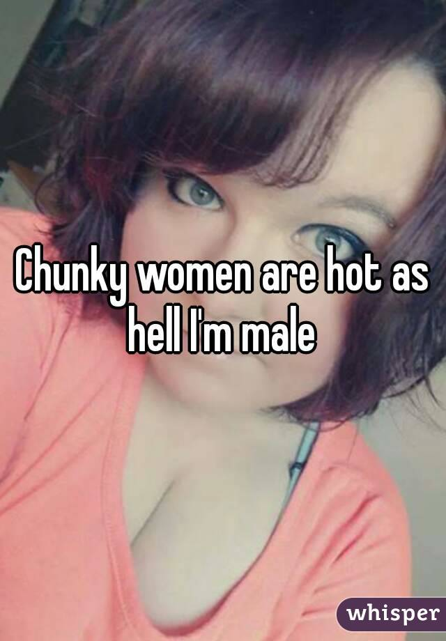 Chunky women are hot as hell I'm male