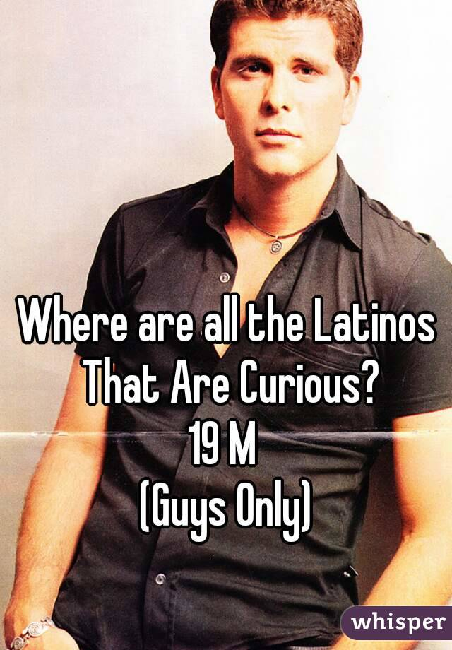Where are all the Latinos That Are Curious? 19 M  (Guys Only)