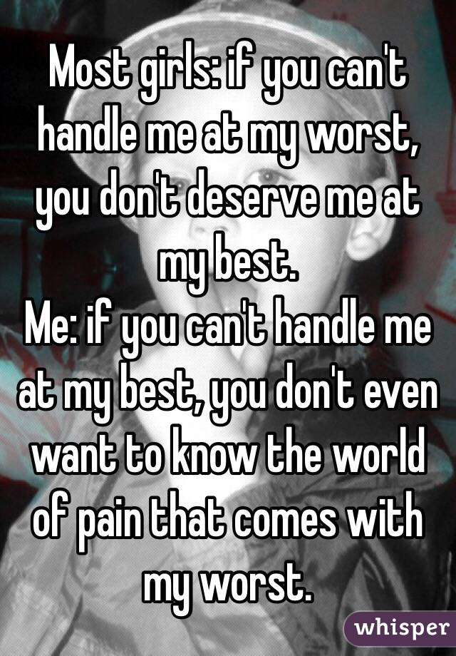 Most girls: if you can't handle me at my worst, you don't deserve me at my best.  Me: if you can't handle me at my best, you don't even want to know the world of pain that comes with my worst.