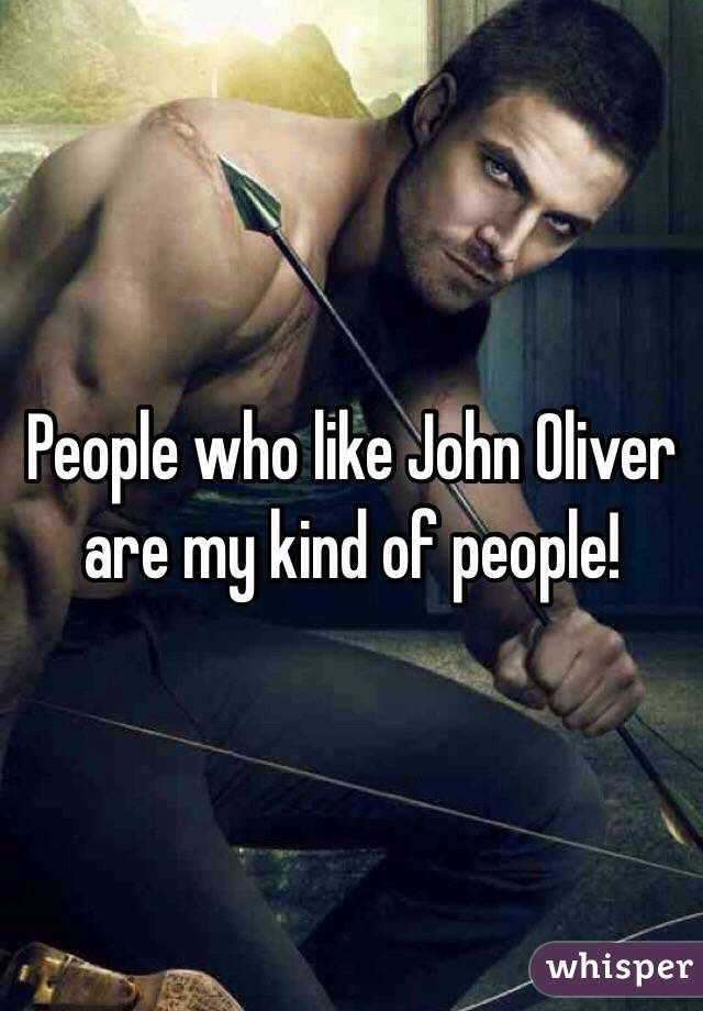 People who like John Oliver are my kind of people!