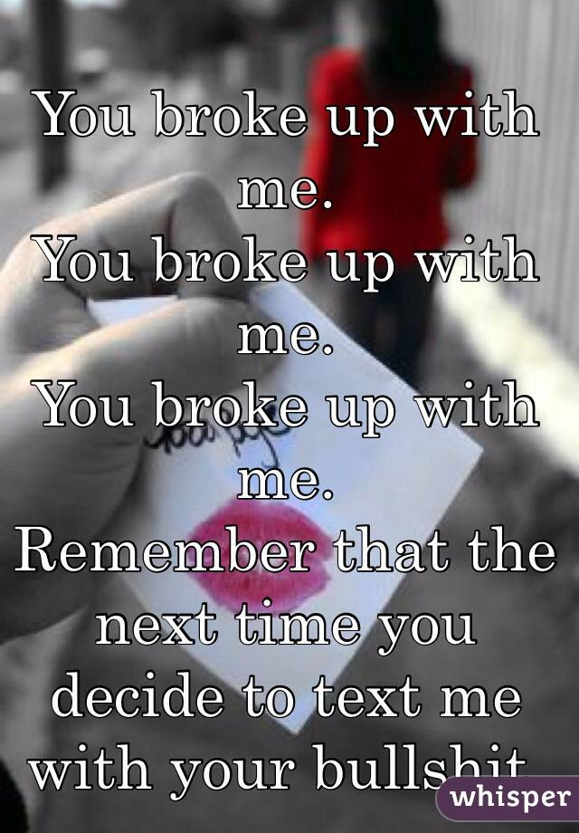 You broke up with me.  You broke up with me. You broke up with me.  Remember that the next time you decide to text me with your bullshit.