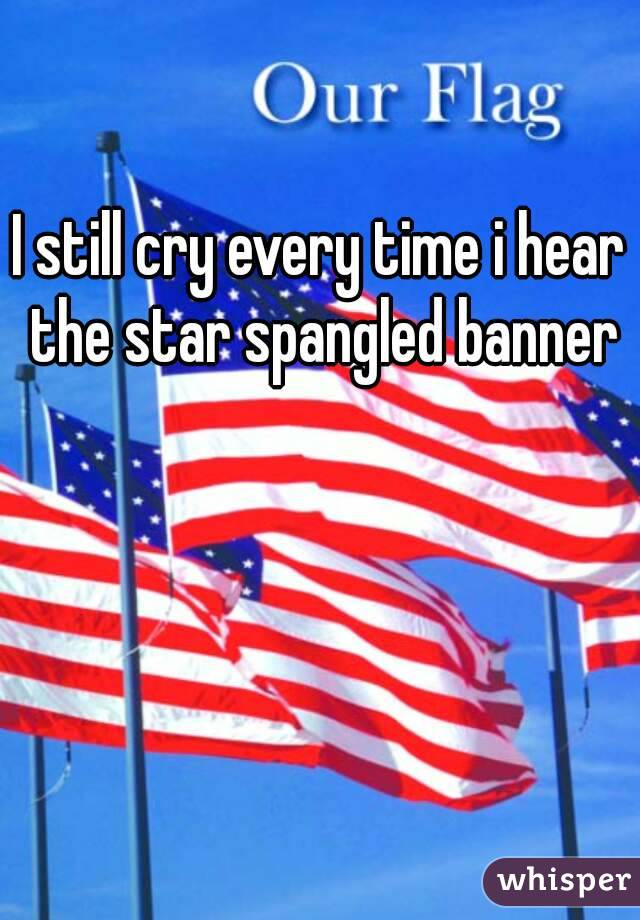 I still cry every time i hear the star spangled banner