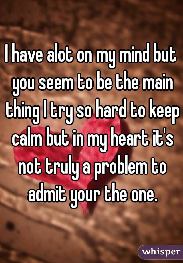 I have alot on my mind but you seem to be the main thing I try so hard to keep calm but in my heart it's not truly a problem to admit your the one.