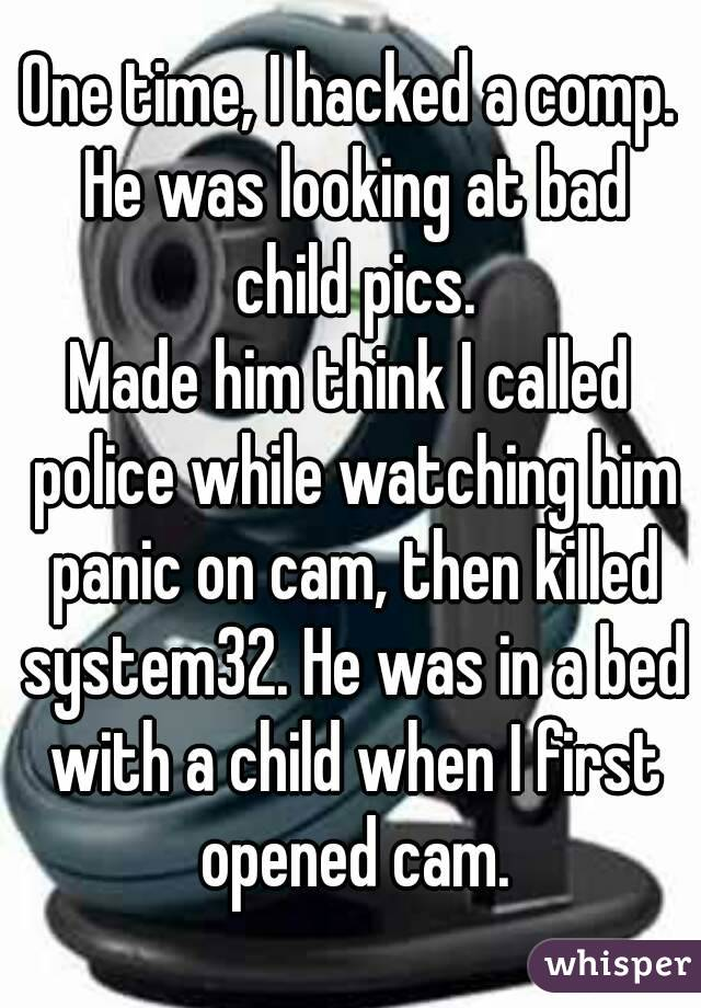 One time, I hacked a comp. He was looking at bad child pics. Made him think I called police while watching him panic on cam, then killed system32. He was in a bed with a child when I first opened cam.