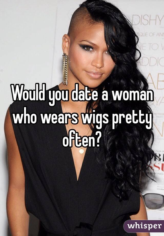 Would you date a woman who wears wigs pretty often?