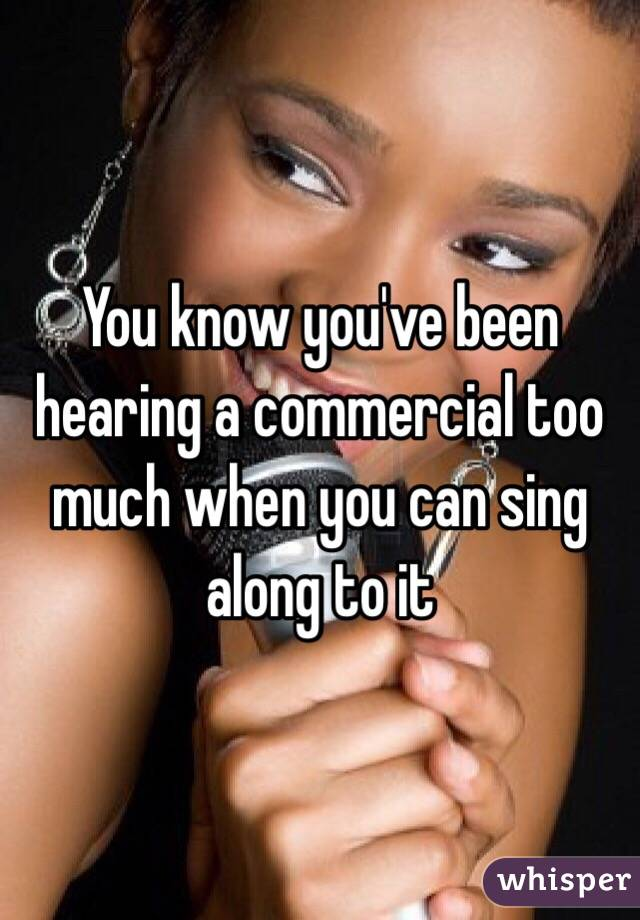 You know you've been hearing a commercial too much when you can sing along to it