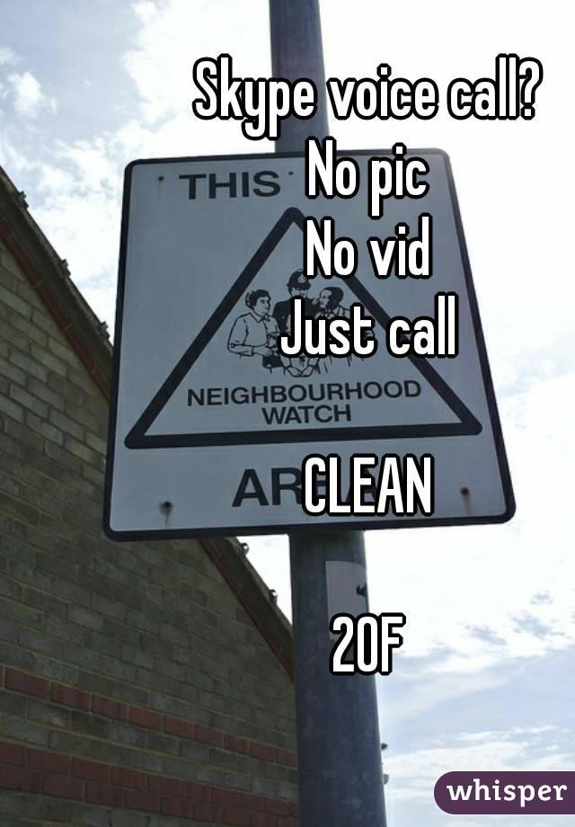 Skype voice call? No pic No vid Just call  CLEAN  20F