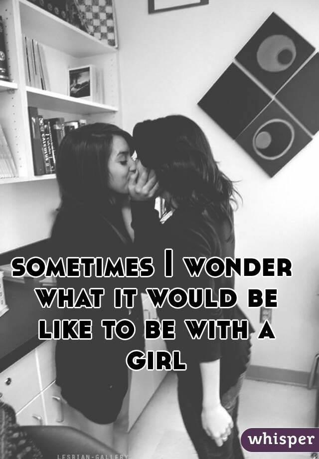 sometimes I wonder what it would be like to be with a girl