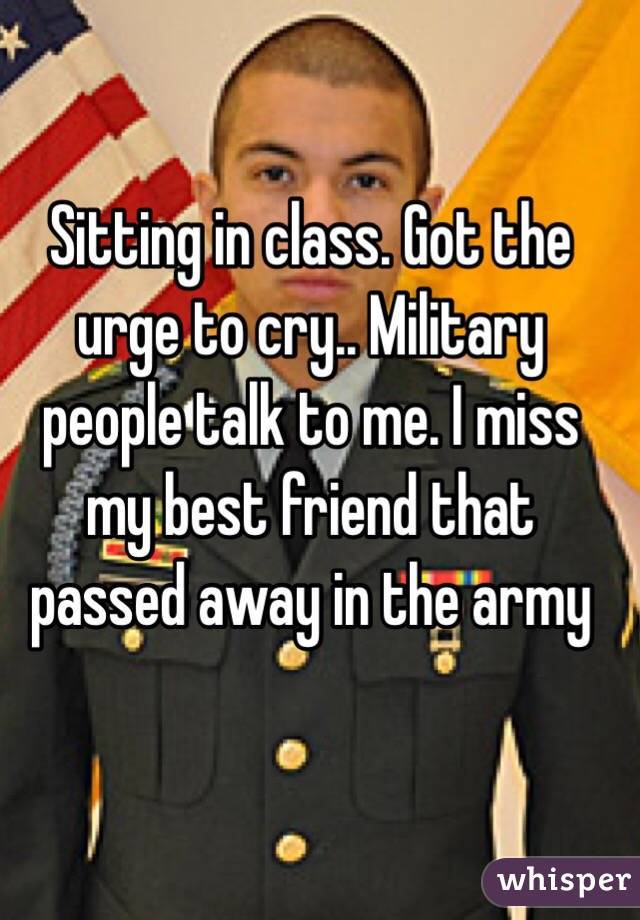 Sitting in class. Got the urge to cry.. Military people talk to me. I miss my best friend that passed away in the army