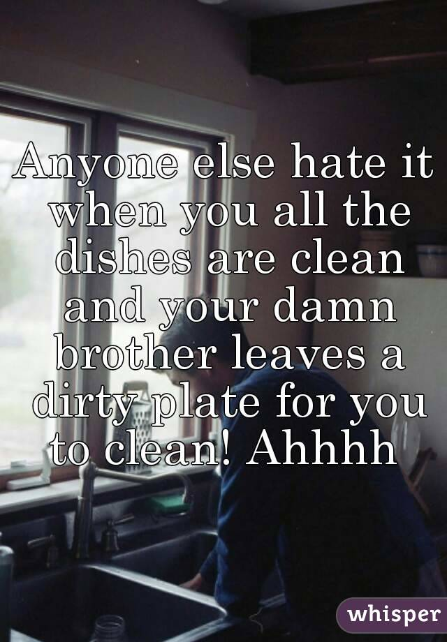 Anyone else hate it when you all the dishes are clean and your damn brother leaves a dirty plate for you to clean! Ahhhh