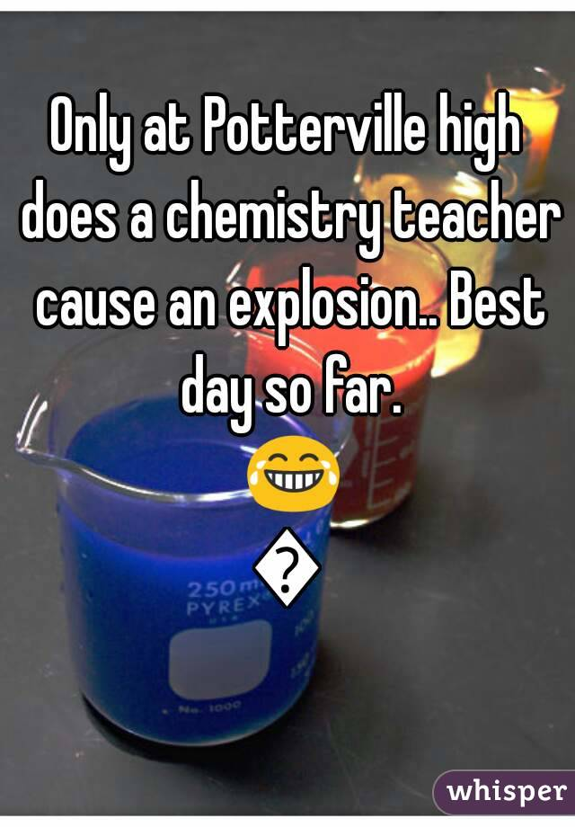 Only at Potterville high does a chemistry teacher cause an explosion.. Best day so far. 😂👌
