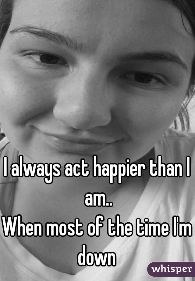 I always act happier than I am.. When most of the time I'm down