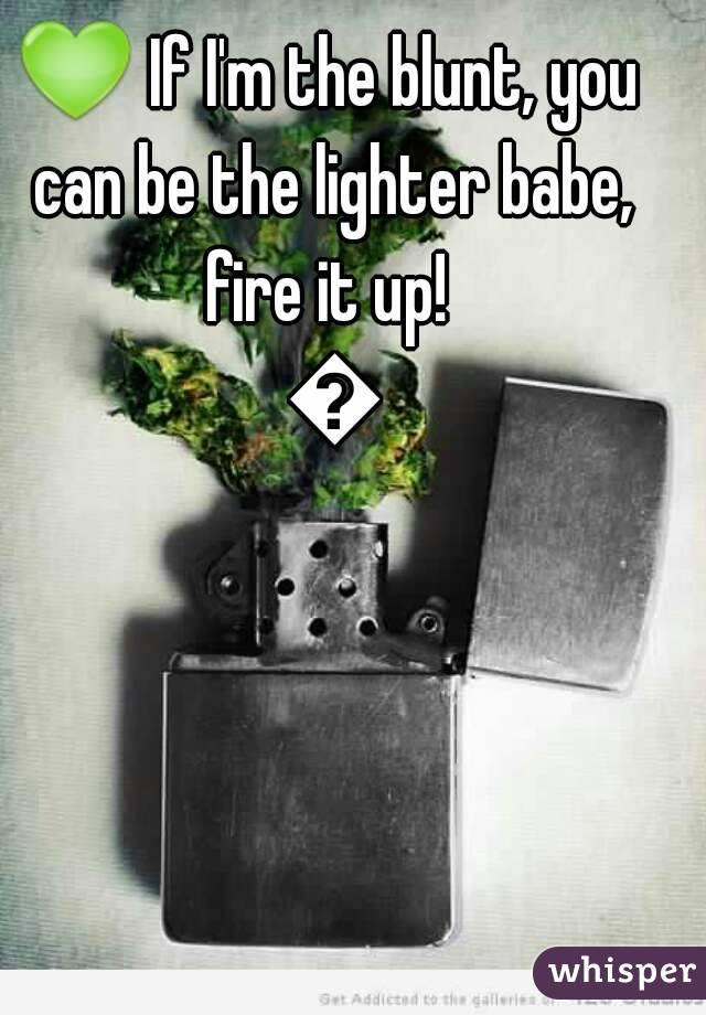 💚 If I'm the blunt, you can be the lighter babe, fire it up!  💚