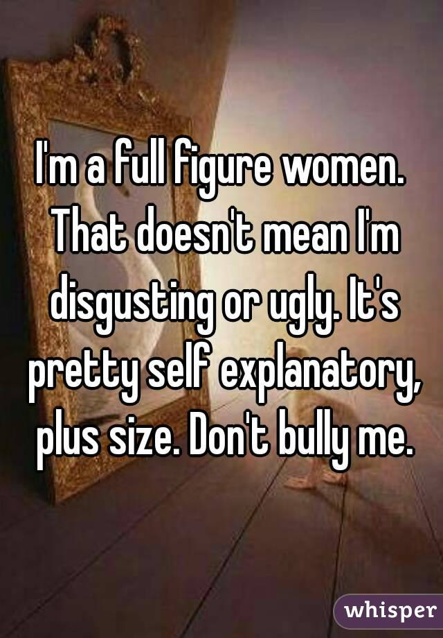I'm a full figure women. That doesn't mean I'm disgusting or ugly. It's pretty self explanatory, plus size. Don't bully me.