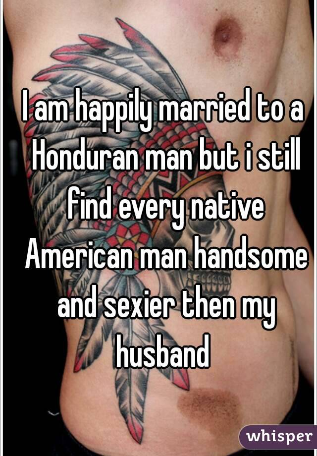 I am happily married to a Honduran man but i still find every native American man handsome and sexier then my husband
