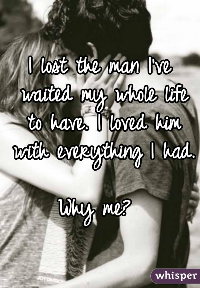 I lost the man I've waited my whole life to have. I loved him with everything I had.  Why me?