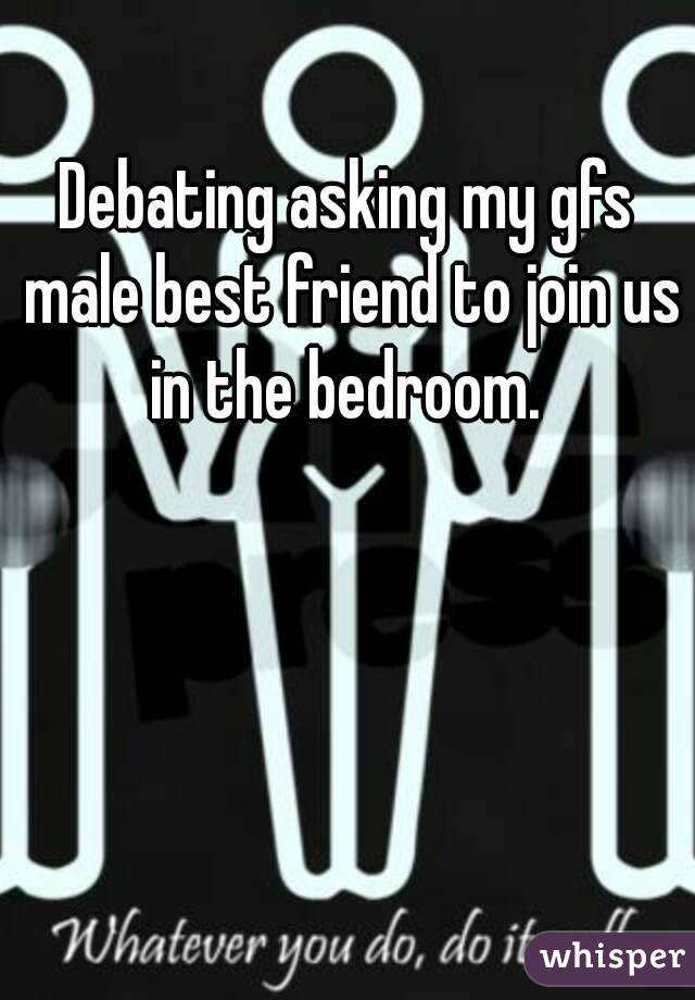 Debating asking my gfs male best friend to join us in the bedroom.