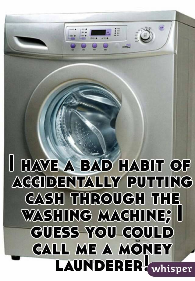 I have a bad habit of accidentally putting cash through the washing machine; I guess you could call me a money launderer!