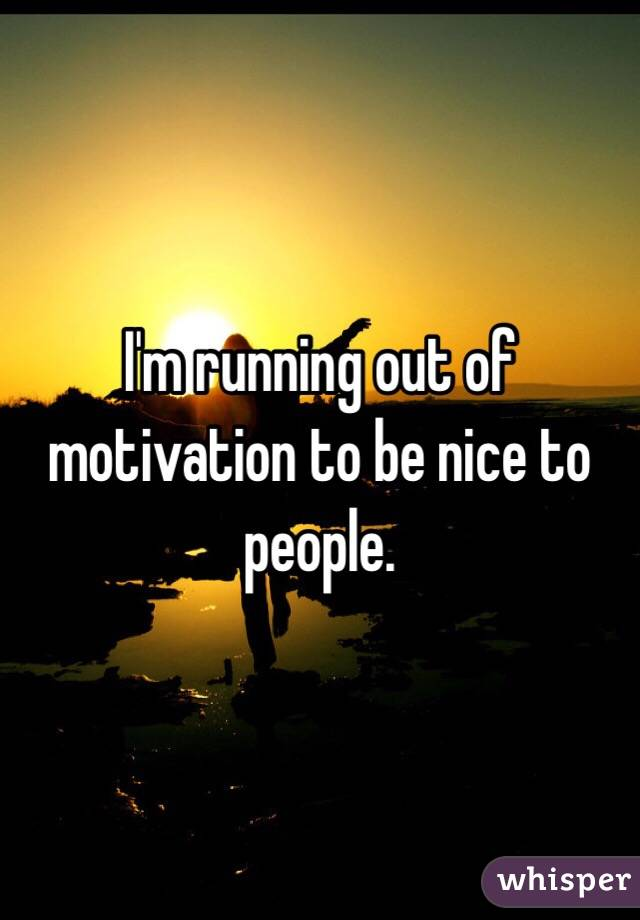 I'm running out of motivation to be nice to people.
