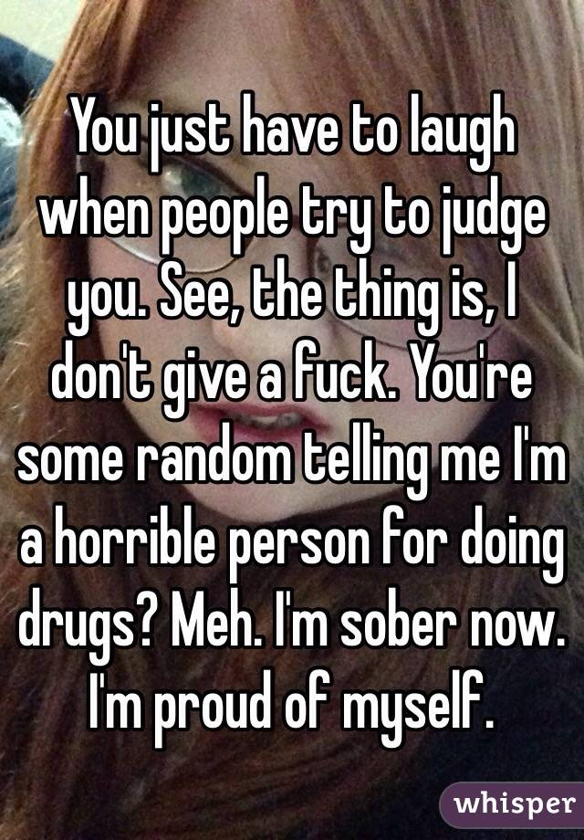 You just have to laugh when people try to judge you. See, the thing is, I don't give a fuck. You're some random telling me I'm a horrible person for doing drugs? Meh. I'm sober now.  I'm proud of myself.