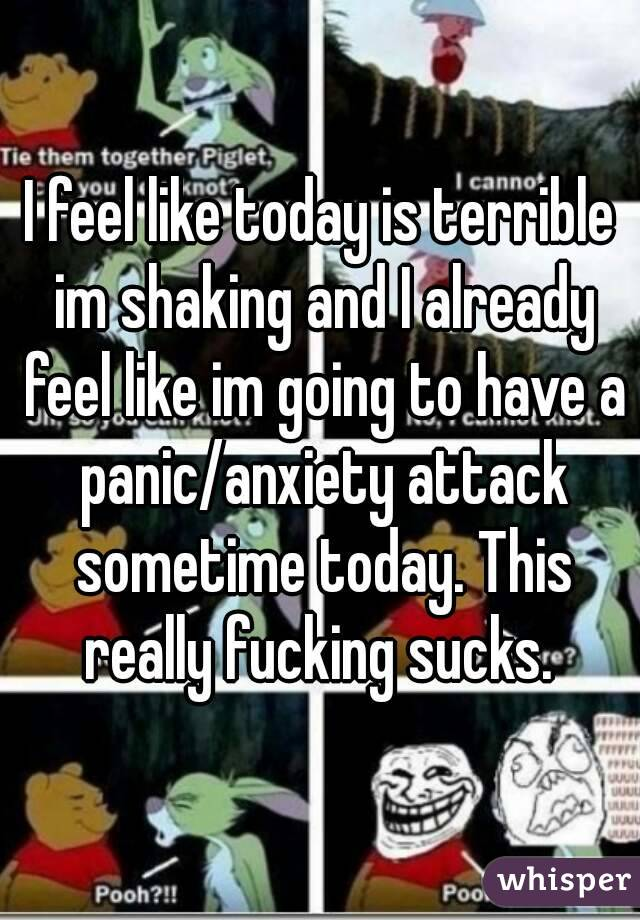 I feel like today is terrible im shaking and I already feel like im going to have a panic/anxiety attack sometime today. This really fucking sucks.