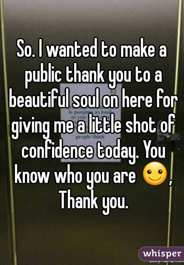 So. I wanted to make a public thank you to a beautiful soul on here for giving me a little shot of confidence today. You know who you are ☺, Thank you.