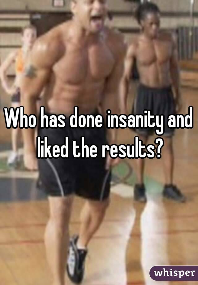Who has done insanity and liked the results?