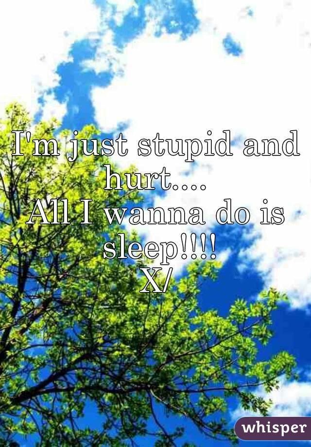 I'm just stupid and hurt....  All I wanna do is sleep!!!! X/